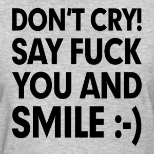 Don't Cry! Say F**k You and Smile Women's T-Shirts - Women's T-Shirt