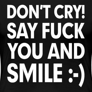 Don't Cry! Say F**k You and Smile Women's T-Shirts - Women's Premium T-Shirt