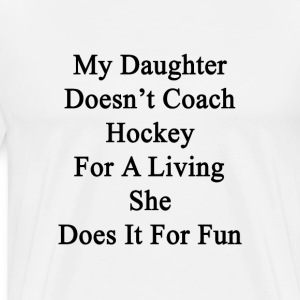 my_daughter_doesnt_coach_hockey_for_a_li T-Shirts - Men's Premium T-Shirt