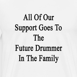 all_of_our_support_goes_to_the_future_dr T-Shirts - Men's Premium T-Shirt