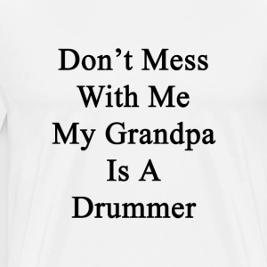 dont_mess_with_me_my_grandpa_is_a_drumme T-Shirts - Men's Premium T-Shirt