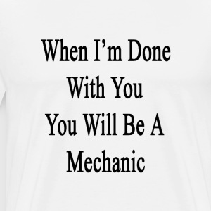 when_im_done_with_you_you_will_be_a_mech T-Shirts - Men's Premium T-Shirt