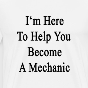 im_here_to_help_you_become_a_mechanic T-Shirts - Men's Premium T-Shirt