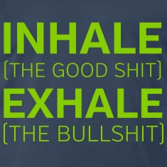 Inhale (The Good Shit) Exhale (The Bullshit) T-Shirts