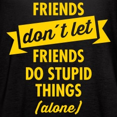 Friends Don´t Let Friends Do Stupid Things (Alone) Tanks