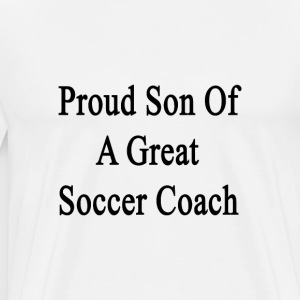 proud_son_of_a_great_soccer_coach T-Shirts - Men's Premium T-Shirt