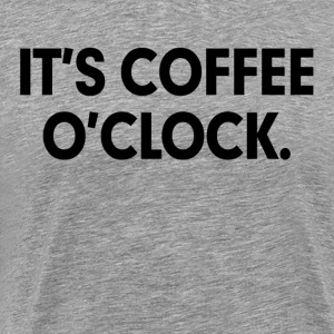 It's Coffee O'Clock Coffee Lovers Coffee Addict T-Shirts - Men's Premium T-Shirt