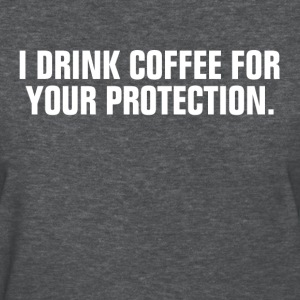 I Drink Coffee For Your Protection Women's T-Shirts - Women's T-Shirt