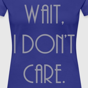 wait, I don't care. - Women's Premium T-Shirt