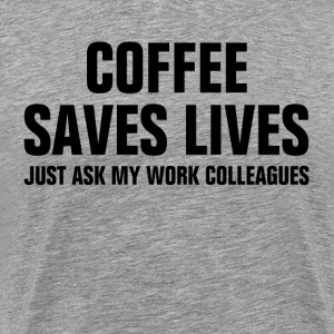 Coffee Saves Lives Just Ask My Work Colleagues T-Shirts - Men's Premium T-Shirt