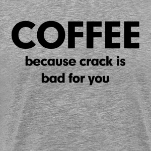 Coffee Because Crack is Bad for You T-Shirts - Men's Premium T-Shirt