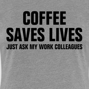 Coffee Saves Lives Just Ask My Work Colleagues Women's T-Shirts - Women's Premium T-Shirt