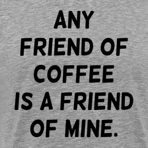 Any Friend of Coffee is a Friend of Mine T-Shirts - Men's Premium T-Shirt