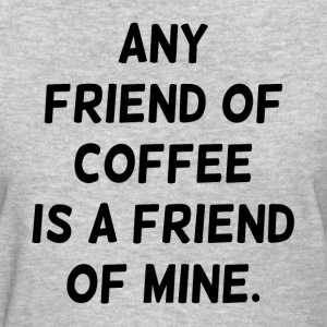 Any Friend of Coffee is a Friend of Mine Women's T-Shirts - Women's T-Shirt