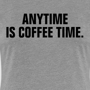Anytime Is Coffee Time Women's T-Shirts - Women's Premium T-Shirt