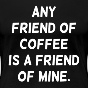 Any Friend of Coffee is a Friend of Mine Women's T-Shirts - Women's Premium T-Shirt