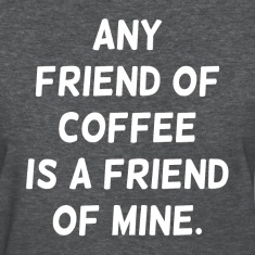 Any Friend of Coffee is a Friend of Mine Women's T-Shirts