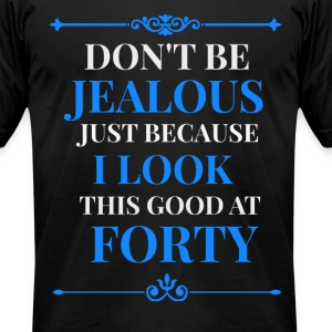 Dont Be Jealous I Look This Good at 40 T-Shirts - Men's T-Shirt by American Apparel
