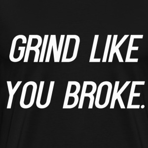Grind Like You Broke. - Men's Premium T-Shirt