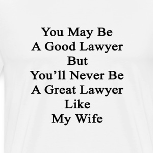 you_may_be_a_good_lawyer_but_youll_never T-Shirts - Men's Premium T-Shirt