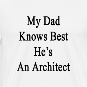 my_dad_knows_best_hes_an_architect T-Shirts - Men's Premium T-Shirt