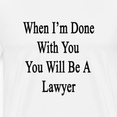 when_im_done_with_you_you_will_be_a_lawy T-Shirts