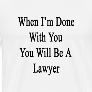 when_im_done_with_you_you_will_be_a_lawy T-Shirts - Men's Premium T-Shirt