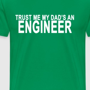 trust_me_my_dads_an_engineer_tshirt_ - Men's Premium T-Shirt