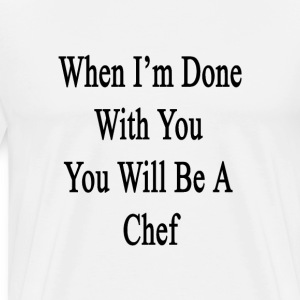 when_im_done_with_you_you_will_be_a_chef T-Shirts - Men's Premium T-Shirt