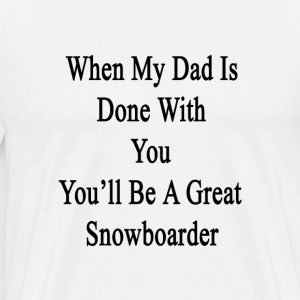when_my_dad_is_done_with_you_youll_be_a_ T-Shirts - Men's Premium T-Shirt