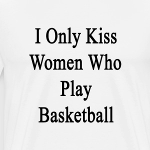 i_only_kiss_women_who_play_basketball T-Shirts - Men's Premium T-Shirt