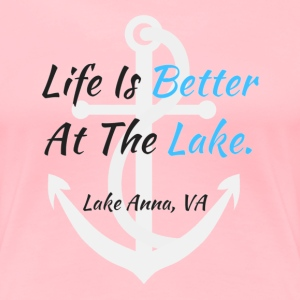 Life Is Better At The Lake Lake Anna VA - Women's Premium T-Shirt