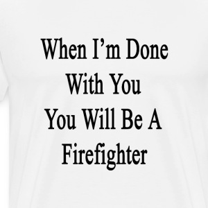 when_im_done_with_you_you_will_be_a_fire T-Shirts - Men's Premium T-Shirt