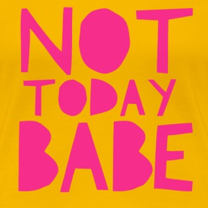 Not Today Babe Women's T-Shirts - Women's Premium T-Shirt