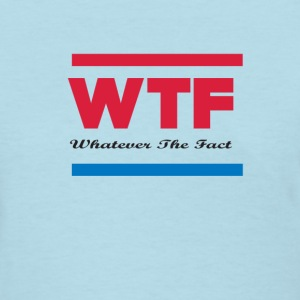 whatever the fact - Women's T-Shirt