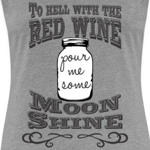 To hell with the red wine, pour me some moonshine - Women's Premium T-Shirt