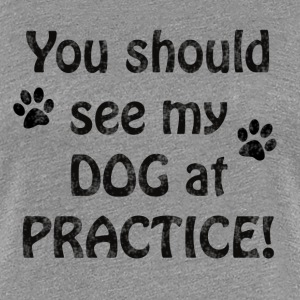 You should see my dog at practice - Women's Premium T-Shirt
