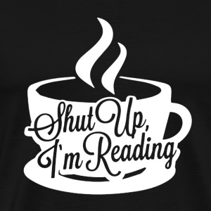 Shut Up I'm Reading - Men's Premium T-Shirt