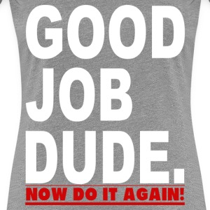 GOOD JOB DUDE FUNNY - Women's Premium T-Shirt