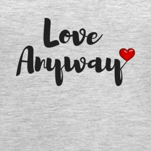 Love Anyway - Women's Premium Tank Top