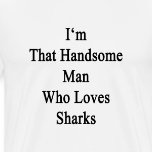 im_that_handsome_man_who_loves_sharks T-Shirts - Men's Premium T-Shirt