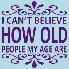 I Can't Believe How Old People My Age Are Women's T-Shirts