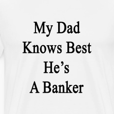 my_dad_knows_best_hes_a_banker T-Shirts