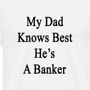 my_dad_knows_best_hes_a_banker T-Shirts - Men's Premium T-Shirt