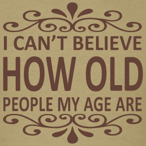 I Can't Believe How Old People My Age Are T-Shirts - Men's T-Shirt