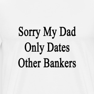 sorry_my_dad_only_dates_other_banker T-Shirts - Men's Premium T-Shirt