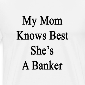 my_mom_knows_best_shes_a_banker T-Shirts - Men's Premium T-Shirt