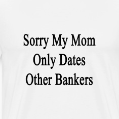 sorry_my_mom_only_dates_other_bankers T-Shirts