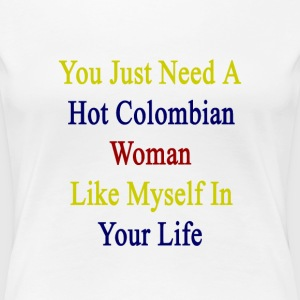you_just_need_a_hot_colombian_woman_like Women's T-Shirts - Women's Premium T-Shirt