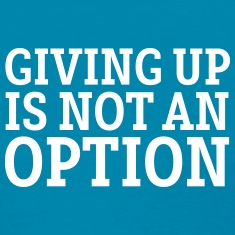 Giving Up Is Not An Option Women's T-Shirts